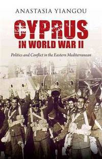 Cyprus in World War II: Politics and Conflict in the Eastern Mediterranean (International Library...