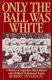 image of Only the Ball Was White: A History of Legendary Black Players and All-Black Professional Teams
