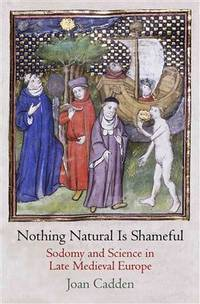 Nothing Natural Is Shameful: Sodomy and Science in Late Medieval Europe (The Middle Ages Series)
