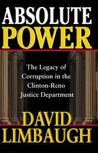 Absolute Power The Legacy of Corruption in the Clinton-Reno Justice  Department