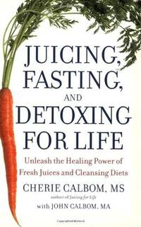 Juicing, Fasting, and Detoxing for Life: Unleash the Healing Power of Fresh Juices and Cleansing...