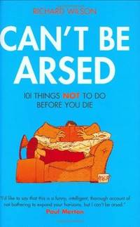 Can't Be Arsed: 101 Things Not To Do Before You Die