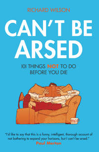 Can't Be Arsed: 101 Things Not To Do Before You Die by  R Wilson - Hardcover - 2008 - from Anybook Ltd (SKU: 8457871)