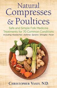 NATURAL COMPRESSES AND POULTICES: Safe & Simple Folk Medicine Treatments For 70 Common...