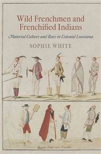 Wild Frenchmen and Frenchified Indians Material Culture and Race in Colonial Louisiana