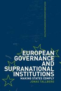 European Governance and Supranational Institutions: Making States Comply (Routledge Advances in...