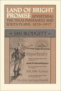 LAND OF BRIGHT PROMISE. ADVERTISING THE TEXAS PANHANDLE AND SOUTH PLAINS,  1870 - 1917.