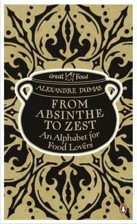 From Absinthe to Zest: An Alphabet for Food Lovers (Penguin Great Food) by  Alexandre Dumas - Paperback - from Better World Books Ltd and Biblio.com