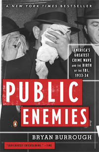 Public Enemies: America's Greatest Crime Wave and the Birth of the FBI, 1933-34 by Burrough, Bryan