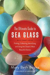 The Ultimate Guide to Sea Glass: Beach Comber's Edition: Finding, Collecting, Identifying,...