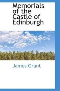 Memorials Of the Castle Of Edinburgh