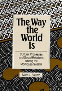 The Way the World Is: Cultural Processes and Social Relations among the Mombasa Swahili