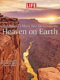 LIFE Heaven On Earth, The World's Must-See Destinations: An Expanded Edition of LIFE's...