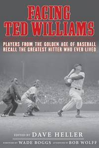 Facing Ted Williams: Players from the Golden Age of Baseball Recall the Greatest Hitter Who Ever...
