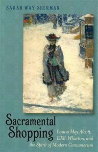 Sacramental Shopping: Louisa May Alcott, Edith Wharton, and the Spirit of Modern Consumerism...