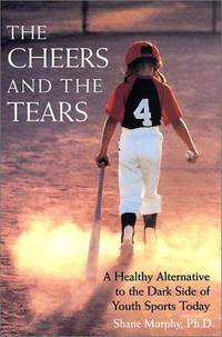 The Cheers and the Tears : A Healthy Alternative to the Dark Side of Youth Sports Today