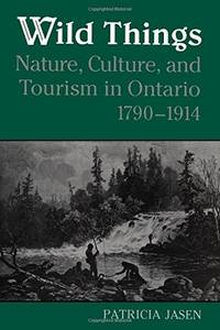 Wild Things, Nature, Culture and Tourism in Ontario 1790-1914