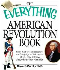 The Everything American Revolution Book: From the Boston Massacre to the Campaign at Yorktown-all...