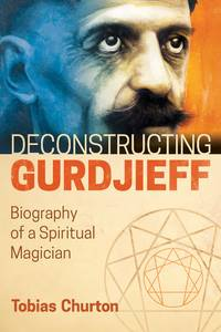 DECONSTRUCTING GURDJIEFF: Biography Of A Spiritual Magician (H)