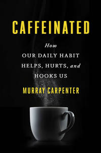 Caffeinated: How Our Daily Habit,helps, Hurts, and Hooks Us