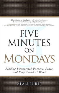FIVE MINUTES ON MONDAYS; Finding Unexpected Purpose, Peace, and Fulfillment at Work