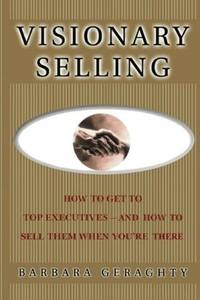 Visionary Selling: How to Get to Top Executives and How to Sell Them When You're There by  Barbara Geraghty - Paperback - 2007-09-24 - from paisan626 and Biblio.com