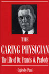 The Caring Physician: The Life of Dr. Francis W. Peabody (Boston Medical Library in the Countway...