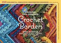 Around the Corner Crochet Borders: 150 Colorful, Creative Edging Designs with Charts and...