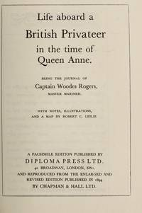 Life Aboard a British Privateer in the Time of Queen Anne. Being the Journal of Captain Woodes Rogers, Master Mariner. With Notes and Illustrations by Robert C. Leslie.