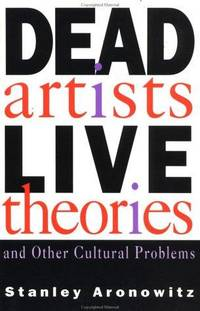 Dead Artists Live Theories and Other Cultural Problems