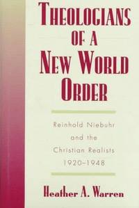 Theologians of a New World Order: Rheinhold Niebuhr and the Christian Realists, 1920-1948 (Religion in America) by Warren, Heather A