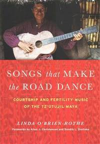 Songs that make the road dance: Courtship and fertility music of the Tz'utujil Maya by O'Brien-Rothe, Linda - 2015