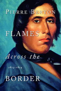 Flames Across the Border: 1813-1814 by Berton, Pierre