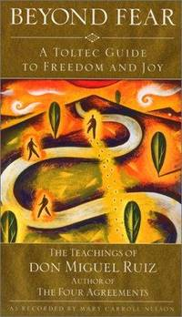 BEYOND FEAR: A Toltec Guide To Freedom And Joy--The Teachings Of Don Miguel Ruiz