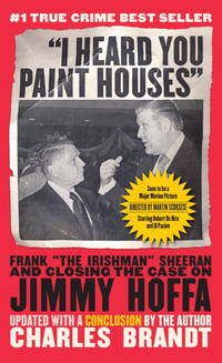 I Heard You Paint Houses : Frank The Irishman Sheeran and Closing the Case on Jimmy Hoffa