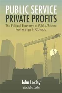 Public Service, Private Profits:  The Political Economy of Public-Private  Partnerships in Canada