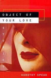 OBJECT OF YOUR LOVE: Stories by  Dorothy Speak - First U.S. Edition 1st Printing - 1998 - from Joe Staats, Bookseller and Biblio.com