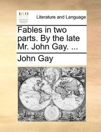 image of Fables in two parts. By the late Mr. John Gay. ..