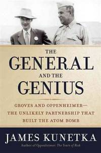 The General and the Genius: Groves and Oppenheimer ? The Unlikely Partnership that Built the Atom Bomb by  James Kunetka - Hardcover - from BEST BATES and Biblio.com