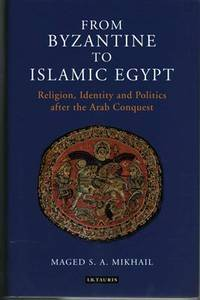 From Byzantine to Islamic Egypt: Religion, Identity and Politics after the Arab Conquest (Library...