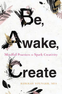 BE, AWAKE, CREATE: Mindful Practices To Spark Creativity