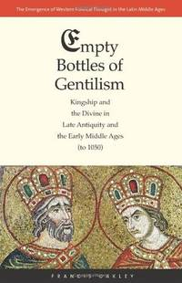 Empty Bottles of Gentilism: Kingship and the Divine in Late Antiquity and the Early Middle Ages...