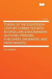 Tokens of the Eighteenth Century Connected With Booksellers & Bookmakers (authors, Printers, Publishers, Engravers, and Paper Makers) by W Longman - Paperback - 2012-01-10 - from Ergodebooks and Biblio.com