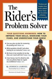 The Rider's Problem Solver: Your Questions Answered How To Improve Your Skills, Overcome Your...