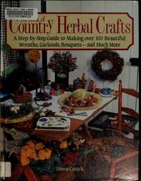 The Book of Country Herbal Crafts/a Step-By-Step Guide to Making over 100  Beautiful Wreaths, Garlands, Bouquets-And Much More