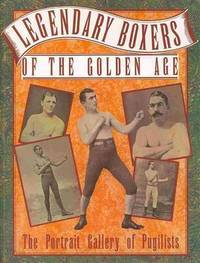 image of Legendary Boxers of the Golden Age of England, America, Australia: With Biographical Sketches and Authentic Records of Their Victories and Defeats: The Men of Note of All Nations Connected with the Pubilistic Arena