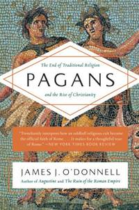 Pagans: The End of Traditional Religion and the Rise of Christianity by  James J O'Donnell - Paperback - 1st Pbk Edition - 2016 - from KALAMOS BOOKS (SKU: 33798)