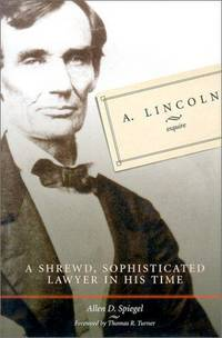 A. Lincoln, Esquire: A Shrewd, Sophisticated Lawyer in His Time