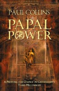 Papal Power - a Proposal For Change In Catholicism's Third Millennium