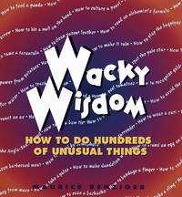 wacky wisdom - how to do hundreds of unusual things